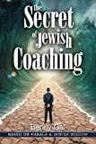 The Secret of Jewish Coaching: (Motivational, Inspirational & Personal Growth) (Kabbalah & Jewish Wisdom) (Guides for Coaching and Life Improvment) (Volume 1)