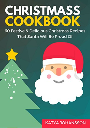 CHRISTMAS COOKBOOK: 60 Festive & Delicious Christmas Recipes That Santa Will Be Proud Of (CHRISTMAS COOKBOOKS Book 1) by Katya Johansson
