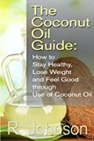 The Coconut Oil Guide: How to Stay Healthy, Lose Weight and Feel Good through Use of Coconut Oil (English Edition)