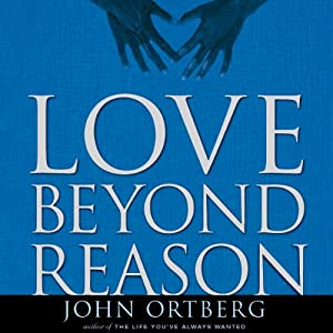 Love Beyond Reason: Moving God's Love from Your Head to Your Heart | [John Ortberg]