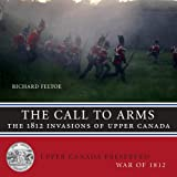 The Call to Arms: The 1812 Invasions of Upper Canada (Upper Canada Preserved  -  War of 1812)