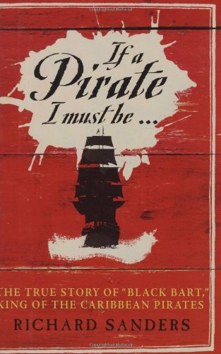 If a Pirate I Must Be...: The True Story of Black Bart, King of the Caribbean Pirates