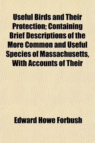 Useful Birds and Their Protection; Containing Brief Descriptions of the More Common and Useful Species of Massachusetts, With Accounts of Their