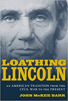 Loathing Lincoln: An American Tradition from the Civil War to the Present (Conflicting Worlds: New Dimensions... by John McKee Barr