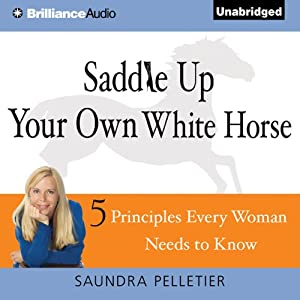 Saddle Up Your Own White Horse: 5 Principles Every Woman Needs to Know | [Saundra Pelletier]