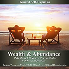 Wealth & Abundance, Make Money and Release the Scarcity Mindset: Guided Self-Hypnosis with Bonus Affirmations Speech by Anna Thompson Narrated by Anna Thompson