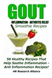 Gout - Inflammation - Arthritis Relief Smoothie Recipes - 50 Healthy Recipes That Help Soothe Inflammation  - Anti Inflammation Recipes! (Gout & Inflammation Recipes)