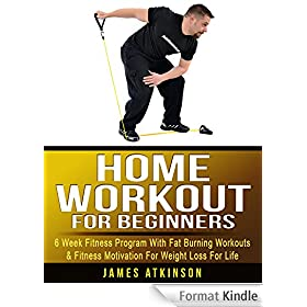 Home Workout For Beginners: 6 week Fitness program with fat burning workouts & fitness motivation for weight loss for life (English Edition)