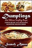 Dumplings: Most Delicious Dumpling Recipes: Simple Quick and Delicious Dumpling Recipes Book