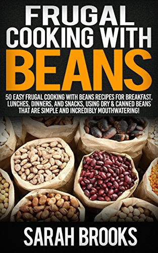Frugal Cooking With Beans: 50 Incredibly Mouthwatering Easy Frugal Cooking With Beans Recipes For Breakfast, Lunches, Dinners, And Snacks, Using Dry & ... Save Time & Money, Slow Cooker Recipes) by Sarah Brooks
