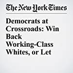 Democrats at Crossroads: Win Back Working-Class Whites, or Let Them Go? | Jonathan Martin,Alexander Burns
