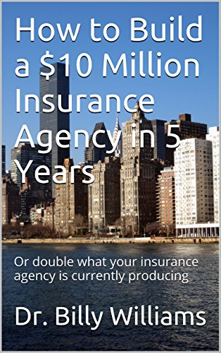How to Build a $10 Million Insurance Agency in 5 Years: Or double what your insurance agency is currently producing