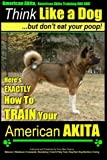 American Akita, American Akita Training AAA AKC | Think Like a Dog ~ But Don't Eat Your Poop!: Here's EXACTLY How To TRAIN Your American Akita (Volume 1)