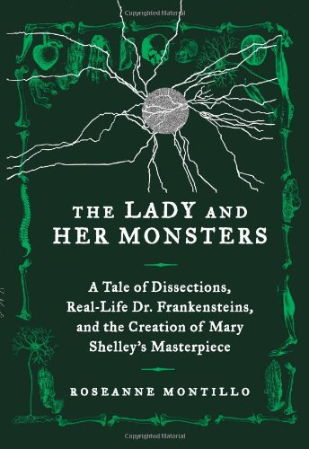 The Lady and Her Monsters: A Tale of Dissections, Real-Life Dr. Frankensteins, and the Creation of Mary Shelley's Master