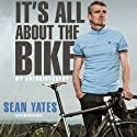 Sean Yates: It's All About the Bike Audiobook by Sean Yates Narrated by Clive Mantle