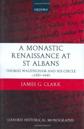A Monastic Renaissance at St Albans: Thomas Walsingham and His Circle c.1350-1440 (Oxford Historical Monographs)