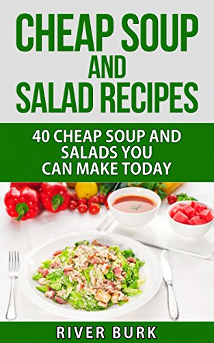 Cheap Soup and Salad Recipes: 40 Cheap Soups and Salads You Can Make Today (Variety Homemade Hot and Cold Stews, Soups, Easy Salads and Healthy Salads) by River Burk