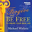 Forgive and Be Free: To Create Your Ideal Life Speech by Michael Wickett Narrated by Michael Wickett