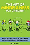 The Art of Mindfulness for Children: Mindfulness exercises that will raise happier, confident, compassionate, and calmer children.