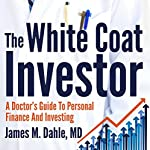 The White Coat Investor: A Doctor's Guide to Personal Finance and Investing | James M. Dahle MD