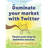 Dominate your market with Twitter: Tweet your way to business successby Jon Smith