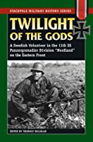 Twilight of the Gods: A Swedish Volunteer in the 11th SS Panzergrenadier Division on the Eastern Front (Smhs) (Stackpole Military History)