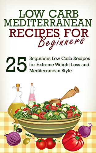 Low Carb: 25 Low Carb Beginners' Recipes for Extreme Weight Loss and Mediterranean Style (Low Carb, Low Carb Diet, Mediterranean Diet, Mediterranean Recipes) by Lily W.