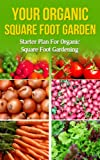 Your Organic Square Foot Garden: Starter Plan For Organic Square Foot Gardening (beginners gardening, vegetable gardening, vertical garden, urban farming, ... how to garden, organic) (English Edition)