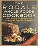 The Rodale Whole Foods Cookbook: With More Than 1,000 Recipes for Choosing, Cooking, &amp; Preserving Natural Ingredients