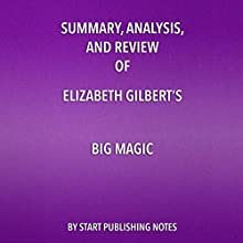 Summary, Analysis, and Review of Elizabeth Gilbert's Big Magic: Creative Living Beyond Fear Audiobook by  Start Publishing Note Narrated by Michael Gilboe