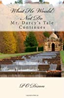 What He Would Not Do: Mr. Darcy's Tale Continues