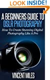 Photography For Beginners: How To Create Brilliant Digital SLR Photography Like A Pro