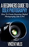 A Beginners Guide To DSLR Photography - How To Create Brilliant Digital Photography Like A Pro (FREE BONUS INCLUDED) (Digital Photography, DSLR Books, ... Photography For Beginners Book 1)