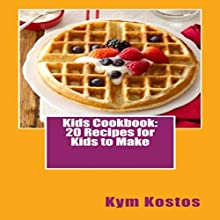 Kids Cookbook: 20 Recipes for Kids to Make (       UNABRIDGED) by Kym Kostos Narrated by Kym Kostos