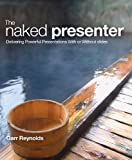 The Naked Presenter: Delivering Powerful Presentations With or Without Slides (Voices That Matter)