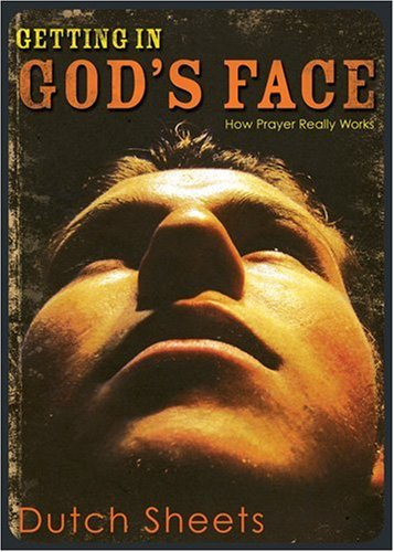 Getting In God's Face: How Prayer Really Works, Dutch Sheets