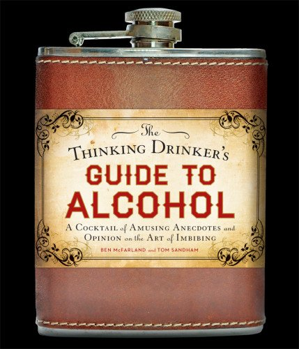 The Thinking Drinker's Guide to Alcohol: A Cocktail of Amusing Anecdotes and Opinion on the Art of Imbibing by Ben McFarland, Tom Sandham