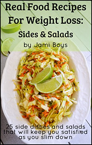 Real Food Recipes For Weight Loss: Sides & Salads: 25 Salad And Side Dish Recipes That Are Simple, From Scratch & Satisfying