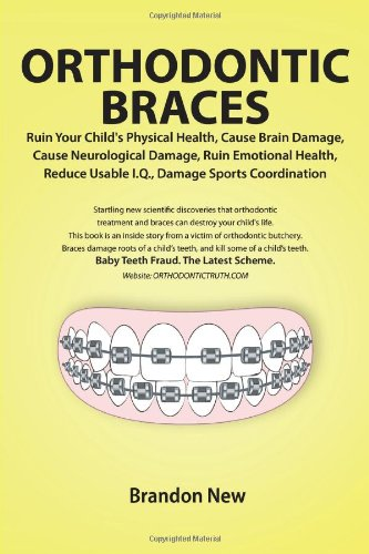 Orthodontic Braces Ruin Your Child's Physical Health, Cause Brain Damage, Cause Neurological Damage, Ruin Emotional Heal
