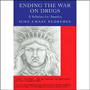Ending the War on Drugs: A Solution for America | [Dirk Chase Eldredge]