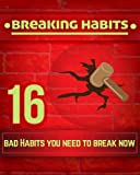 Breaking Habits: 16 Bad Habits You Need to Break Now to Live a Happier Life: (Habits, Good habits, Bad habits, Breaking Bad Habits, Power of habit)