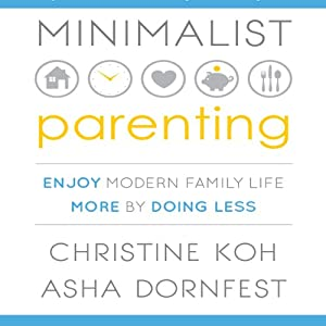 Minimalist Parenting: Enjoy Modern Family Life More by Doing Less | [Christine Koh, Asha Dornfest]