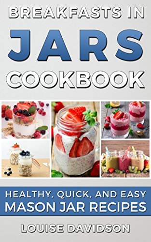 Breakfasts in Jars Cookbook: Healthy, Quick and Easy Mason Jar Recipes by Louise Davidson