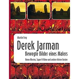Derek Jarman - Bewegte Bilder eines Malers: Home Movies, Super-8-Filme und andere kleine Gesten