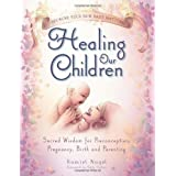 Healing Our Children: Because Your New Baby Matters! Sacred Wisdom for Preconception, Pregnancy, Birth and Parenting (Ages 0-6) ~ Ramiel Nagel