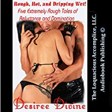 Rough, Hot and Dripping Wet!: Five Extremely Rough Tales of Reluctance and Domination (       UNABRIDGED) by Desiree Divine Narrated by Desiree Divine, Rebecca Wolfe, Logan Cain