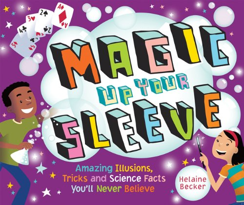 Magic Up Your Sleeve: Amazing Illusions, Tricks, and Science Facts You'll Never Believe, Helaine Becker