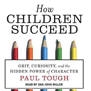 How Children Succeed: Grit, Curiosity, and the Hidden Power of Character | [Paul Tough]