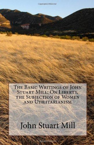 The Basic Writings of John Stuart Mill: On Liberty, the...