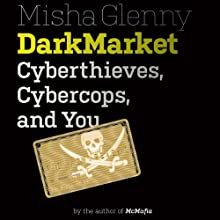 DarkMarket: Cyberthieves, Cybercops and You (       UNABRIDGED) by Misha Glenny Narrated by Jonathan Cowley